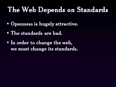 The Web Depends on standars. Openness is hugely attractive. The standards are bad. In order to change the web, we must change its standards