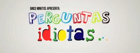PERGUNTAS IDIOTAS #1