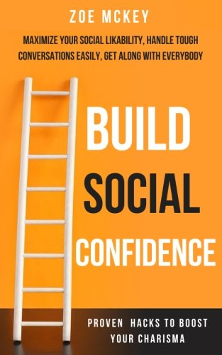 Build Social Confidence: Maximize Your Social Likability, Handle Tough Conversations Easily, Get Along with Everybody – Proven Hacks to Boost Your Charisma