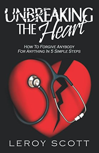 Unbreaking The Heart: How To Forgive Anybody For Anything In 5 Simple Steps