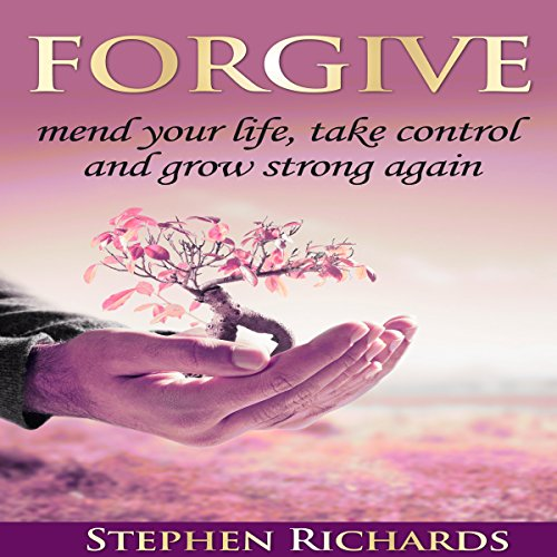 Forgive: Mend Your Life, Take Control and Grow Strong Again