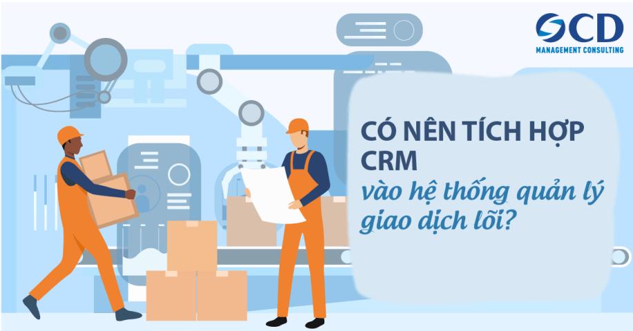 Có nên tích hợp CRM với hệ thống quản lý giao dịch lõi?