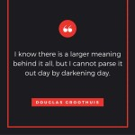 "Quote from Douglas Groothuis: ""I know there is a larger meaning behind it all, but I cannot parse it out day by darkening day."""