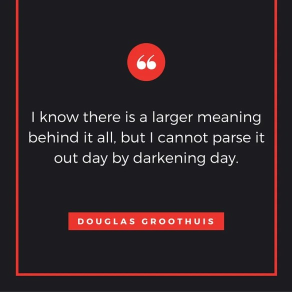 """Quote from Douglas Groothuis: """"I know there is a larger meaning behind it all, but I cannot parse it out day by darkening day."""""""