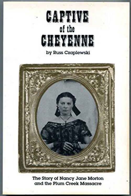 Captive of the Cheyenne: The Story of Nancy Jane Morton and the Plum Creek Massacre, by Russ Czaplewski