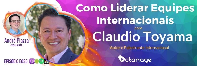 E036 Claudio Toyama - Como Liderar Equipes Internacionais - Octanage Podcast