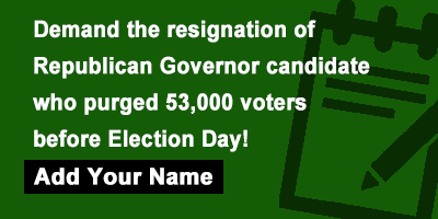 Demand the resignation of Republican Governor candidate who purged 53,000 voters before Election Day!