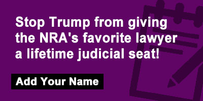 Stop Trump from giving the NRA's favorite lawyer a lifetime judicial seat!