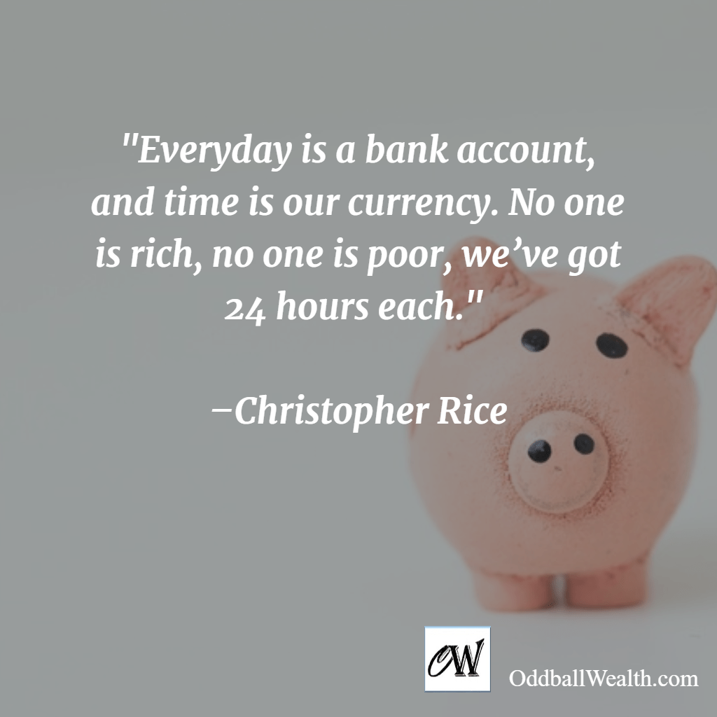 Everyday is a bank account, and time is our currency. No one is rich, no one is poor, we've got 24 hours each. –Christopher Rice