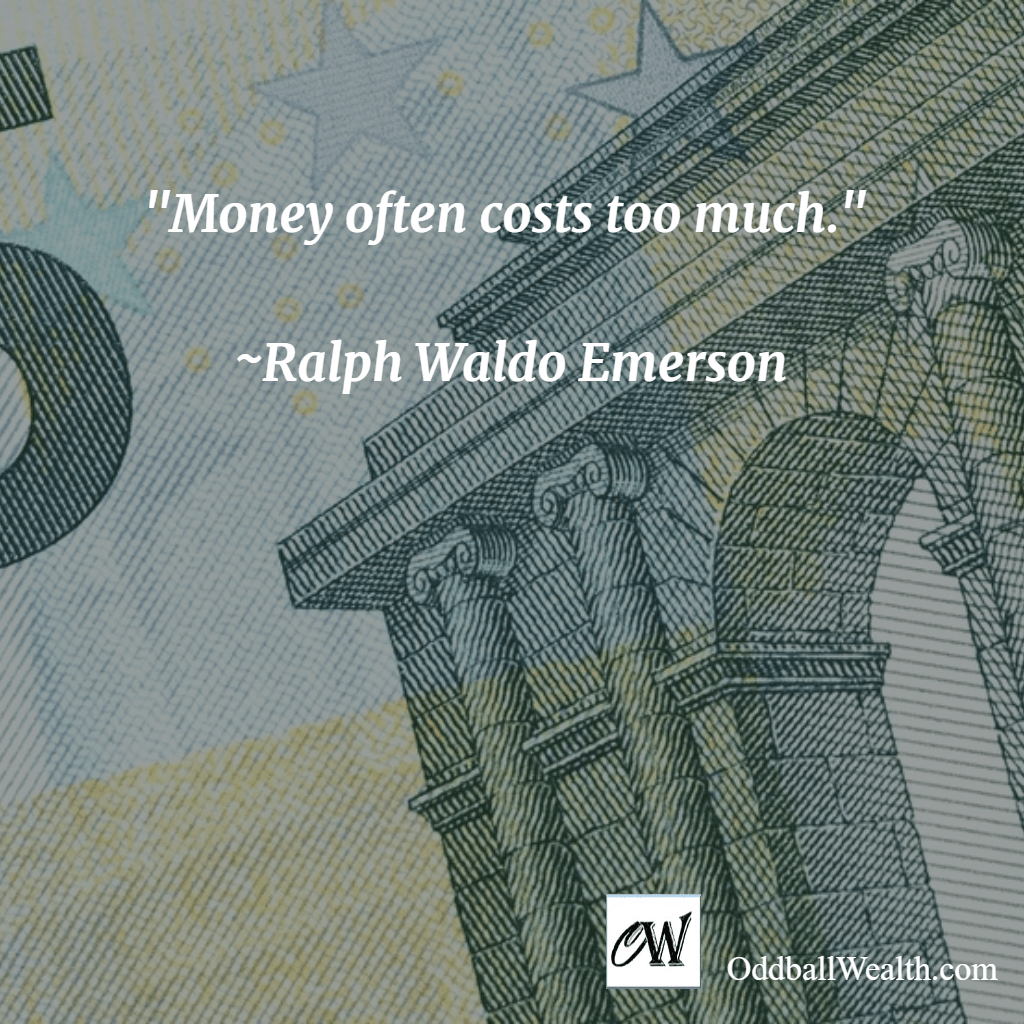 Money often costs too much. –Ralph Waldo Emerson