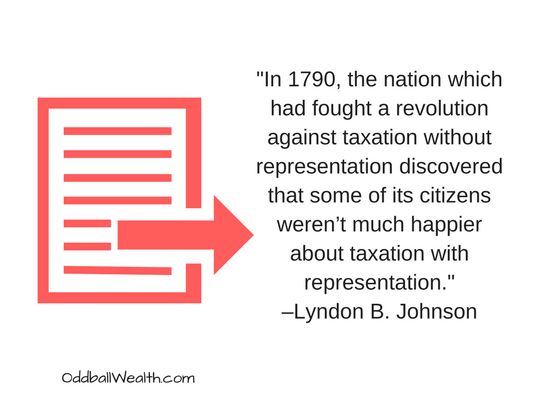 """""""In 1790, the nation which had fought a revolution against taxation without representation discovered that some of its citizens weren't much happier about taxation with representation."""" –Lyndon B. Johnson"""