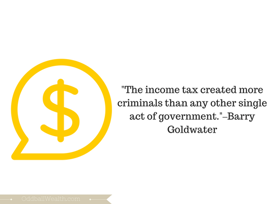 """The income tax created more criminals than any other single act of government.""–Barry Goldwater"