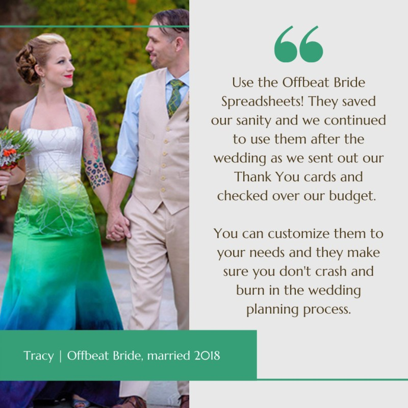 TESTIMONIAL: Use the Offbeat Bride Spreadsheets! They saved our sanity and we continued to use them after the wedding as we sent out our Thank You cards and checked over our budget. You can customize them to your needs and they make sure you don't crash and burn in the wedding planning process.