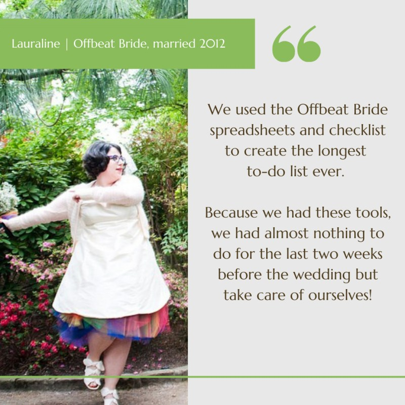 TESTIMONIAL: We used the offbeat bride spreadsheets and checklist to create the longest to-do list ever. Because we had these tools, we had almost nothing to do for the last two weeks before the wedding but take care of ourselves!
