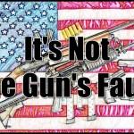 It's Not the Gun's Fault