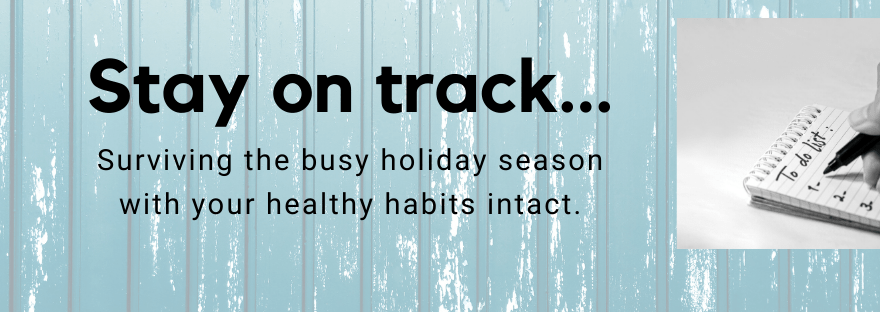 Stay on track: surviving the busy holiday season with your healthy habits intact.