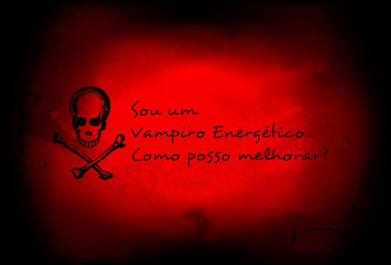 Sou um Vampiro Energético, Como Posso Melhorar