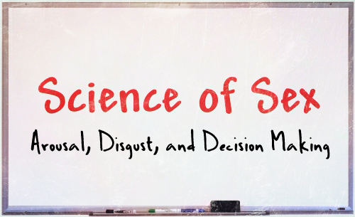 science of sex - arousal disgust decision making