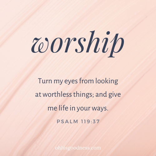 Turn my eyes from looking at worthless things; and give me life in your ways. Psalm 119:37