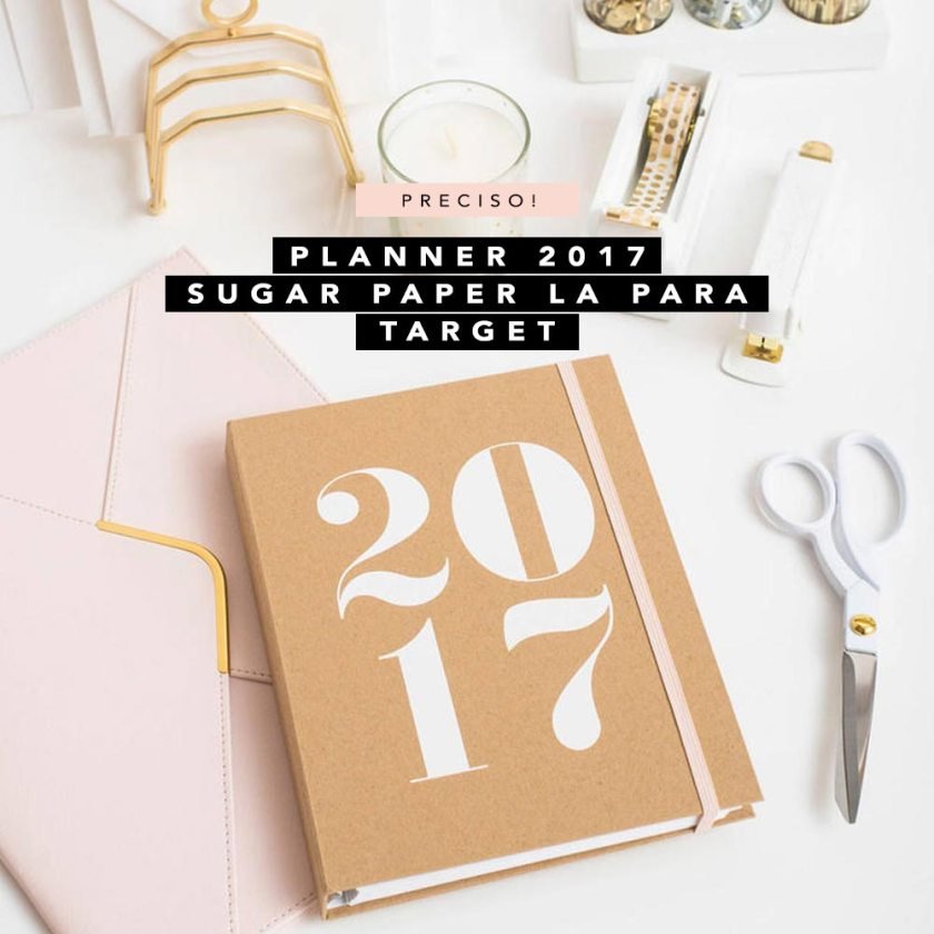 Desejo do Dia: Planner 2017 da Sugar Paper LA para Target. Veja onde comprar.