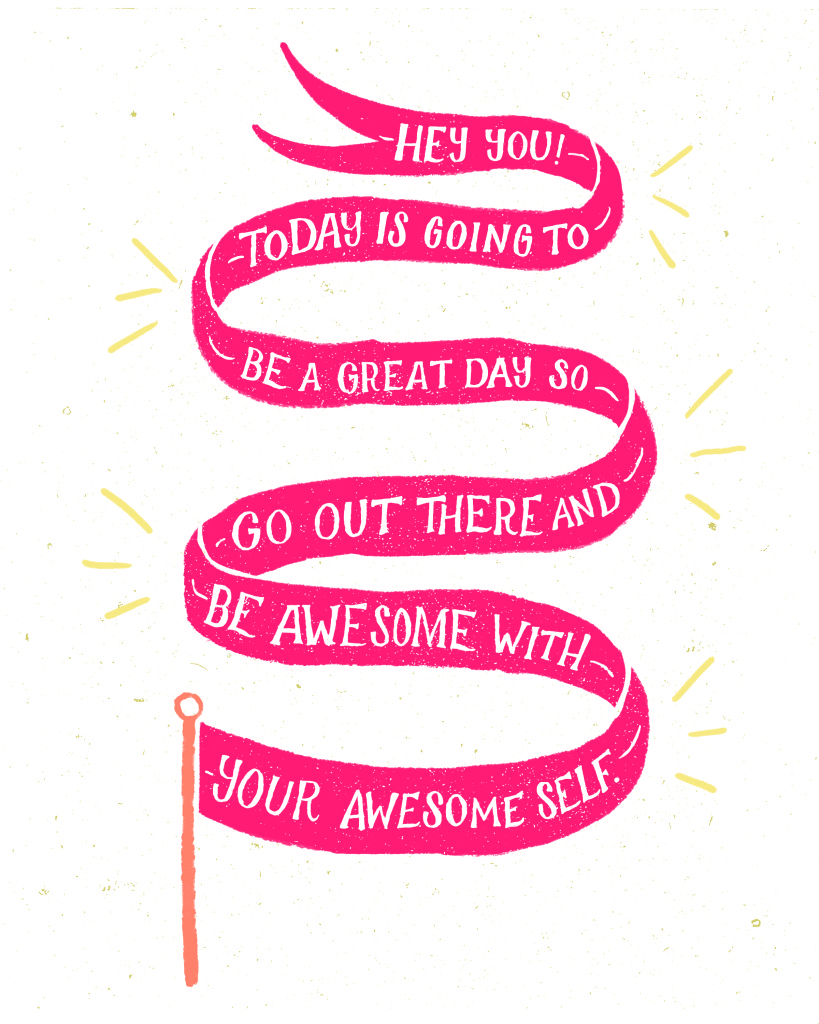 Hey you today is going to be a great day so go out there and be awesome with your awesome self