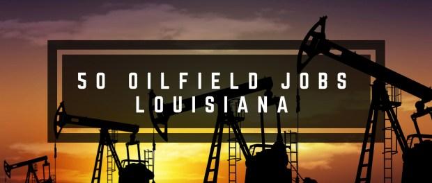 50 Oilfield Jobs in Louisiana | May 2018 – OILFIELD1