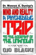 Dr. Monroe A. Dunlop's Paranormal Studies Lecture Series, Mind and Reality - A Psychedelic Trip to the Doormat of the Unknown: Fictional Nonfiction