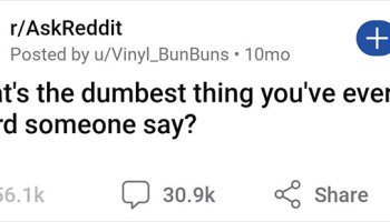 """""""What's The Dumbest Thing You've Ever Heard Someone Say?"""" (71 Responses)"""