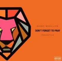 ShabZi Madallion – Don't Forget To Pray (Freestyle)