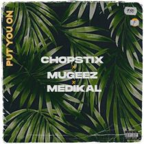 Chopstix ft. Mugeez, Medikal – Put You On