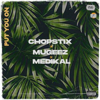 Chopstix ft. Mugeez, Medikal – Put You On