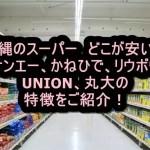 沖縄のスーパー どこが安い?サンエー、かねひで、リウボウ、UNION、丸大の特徴をご紹介!