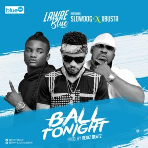 Lawre Blue ft. Slow Dog & Xbusta - Ball Tonight. Prod. By Regiz Beatz