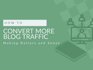How to Convert Blog Traffic Making Dollars and Sense