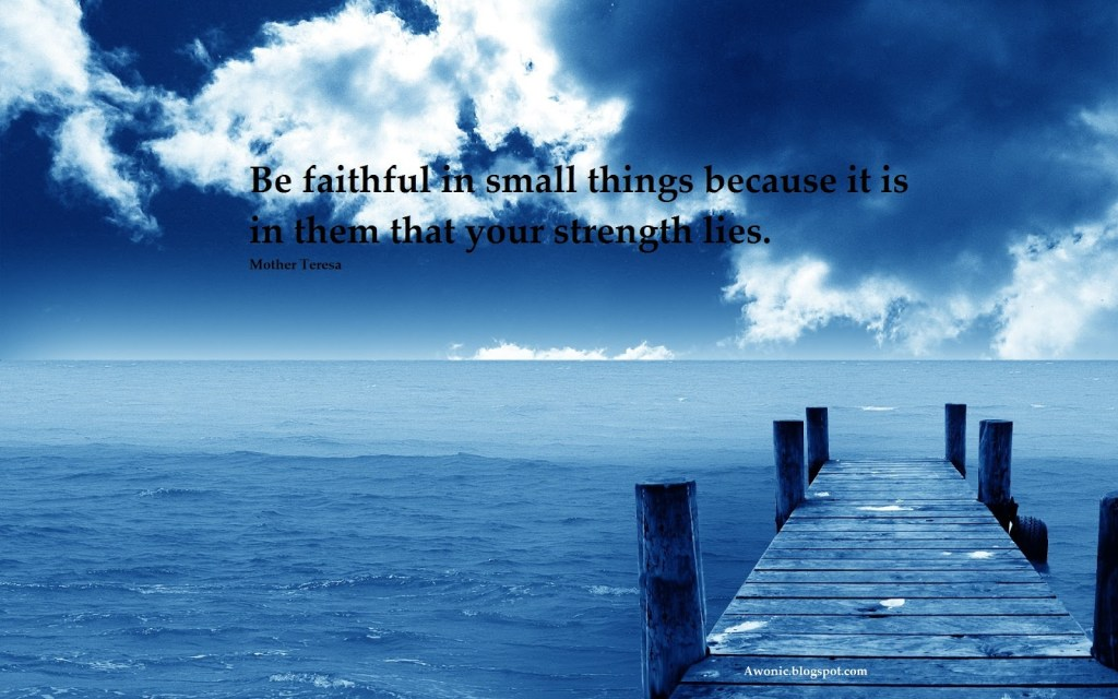 Be faithful in little things - Mother Theresa