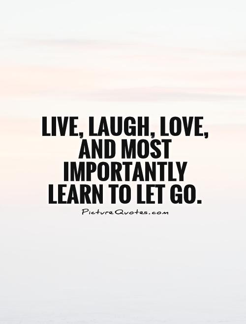 Live Laugh Love And Most Importantly Learn To Let Go Quote 1 Olga