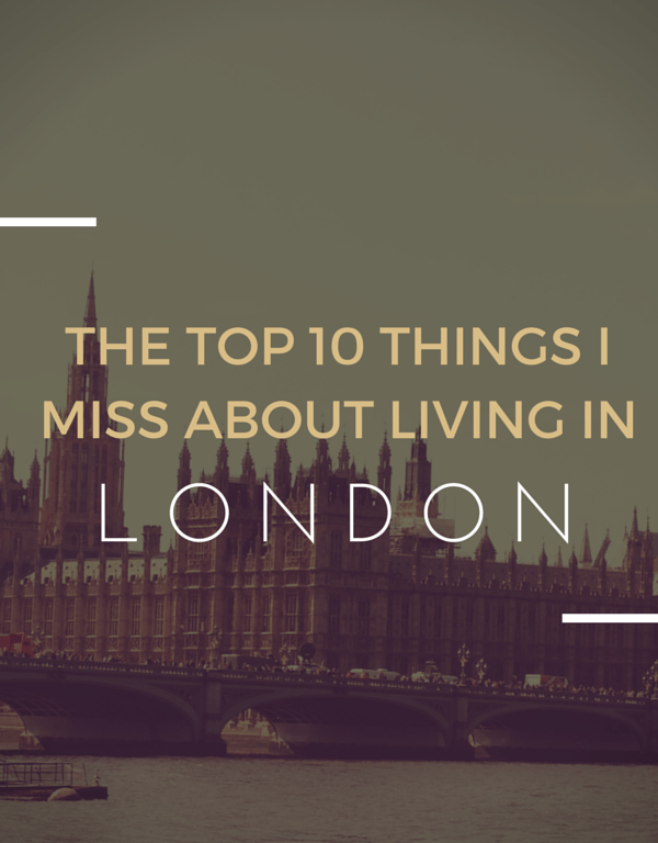 The Top 10 Things I Miss About Living in London