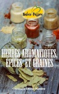 Herbes aromatiques, épices et graines - Nature Passion - Cristina Rebiere & Olivier Rebiere