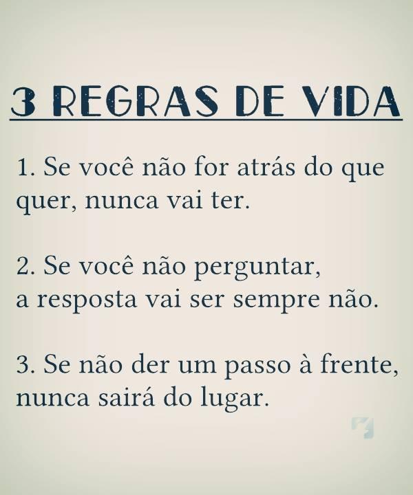 3 regras de vida: 1. se você não for atrás do que quer, nunca vai ter. 2. se você não perguntar, a resposta vai ser sempre não. 3. se não der um passo á frente, nunca sairá do lugar.