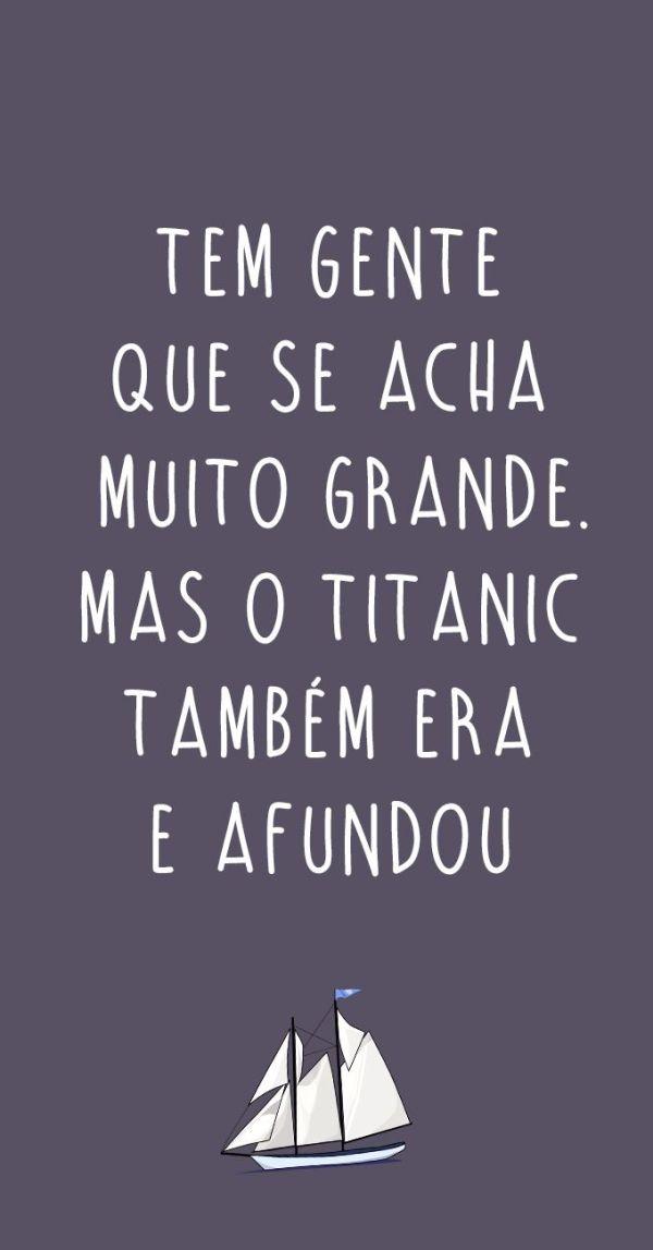 Tem gente que se acha muito grande. Mas o titanic também era e afundou.