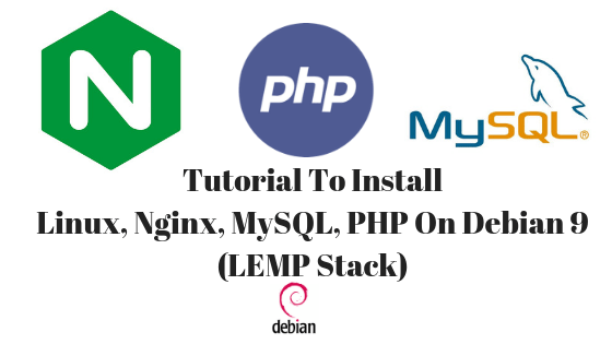 Tutorial To Install Linux, Nginx, MySQL, PHP On Debian 9 (LEMP Stack)