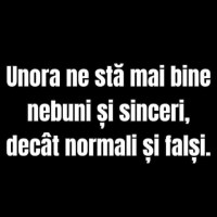 Unora ne stă mai bine nebuni și sinceri, decât normali și falși