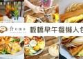 (2021.7月更新)板橋早午餐推薦~好吃不踩雷♥懶人包♥