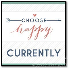 What I am Doing Currently:  Choose Happy Link-Up #4