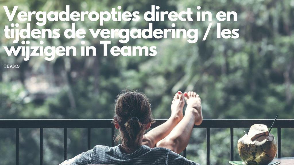 Vergaderopties direct in en tijdens de vergadering / les wijzigen in Teams
