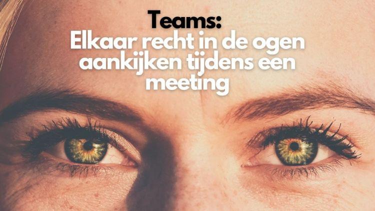 Teams: Elkaar recht in de ogen aankijken tijdens een meeting