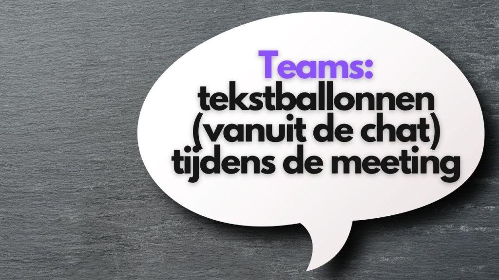 Teams: tekstballonnen (vanuit de chat) tijdens de meeting.