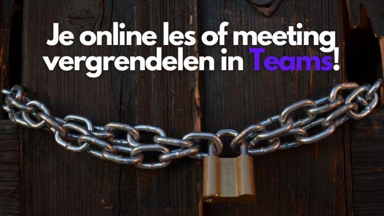 Je online les of meeting vergrendelen in Teams!