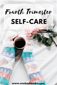 Practicing self-care in the fourth trimester is just as important as practicing it during pregnancy.