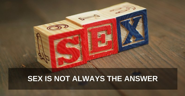 Sex Is NOT Always The Answer